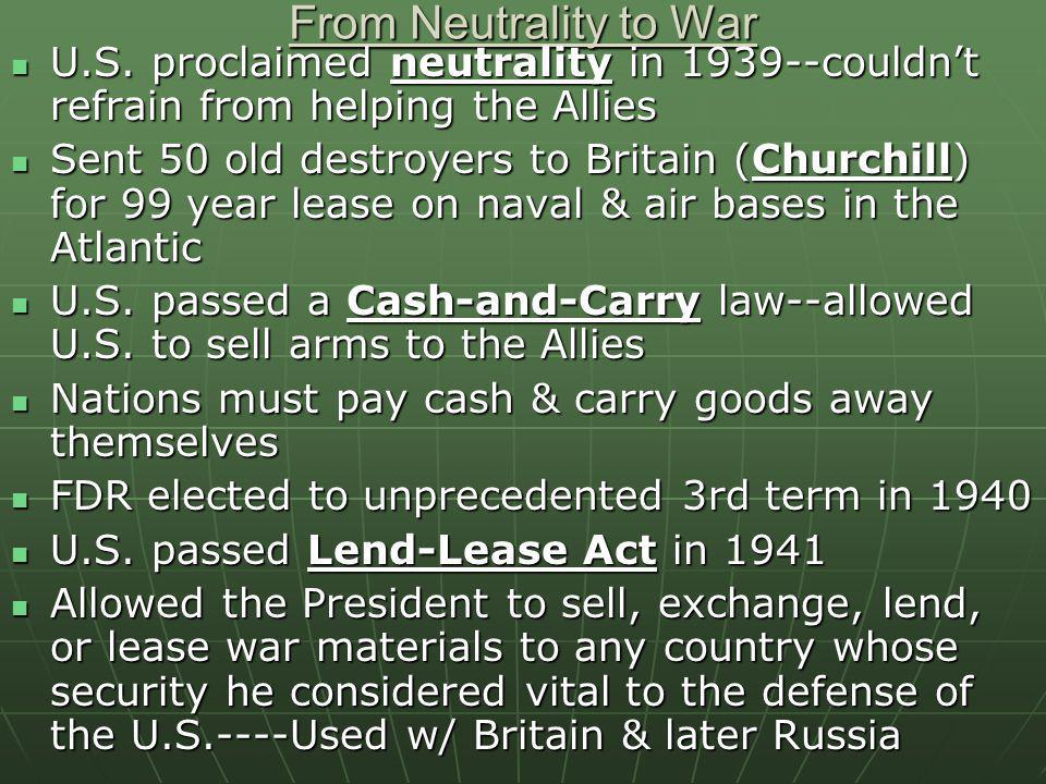 From Neutrality to War U.S. proclaimed neutrality in 1939--couldnt refrain from helping the Allies U.S. proclaimed neutrality in 1939--couldnt refrain