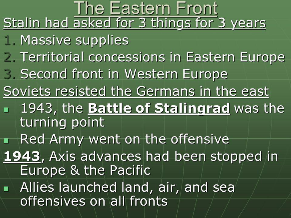 The Eastern Front Stalin had asked for 3 things for 3 years 1.Massive supplies 2.Territorial concessions in Eastern Europe 3.Second front in Western E