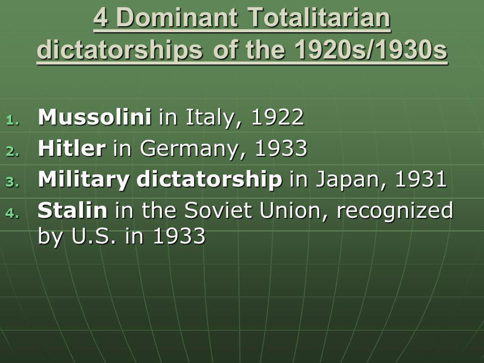 4 Dominant Totalitarian dictatorships of the 1920s/1930s 1. Mussolini in Italy, 1922 2. Hitler in Germany, 1933 3. Military dictatorship in Japan, 193