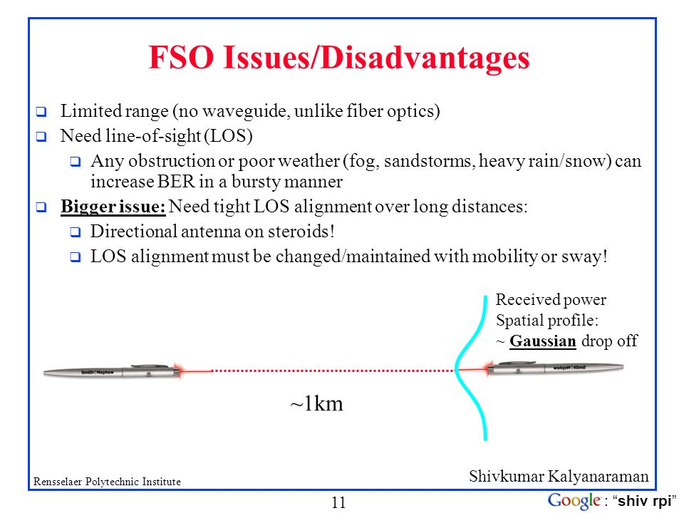 Shivkumar Kalyanaraman Rensselaer Polytechnic Institute 11 : shiv rpi FSO Issues/Disadvantages q Limited range (no waveguide, unlike fiber optics) q N