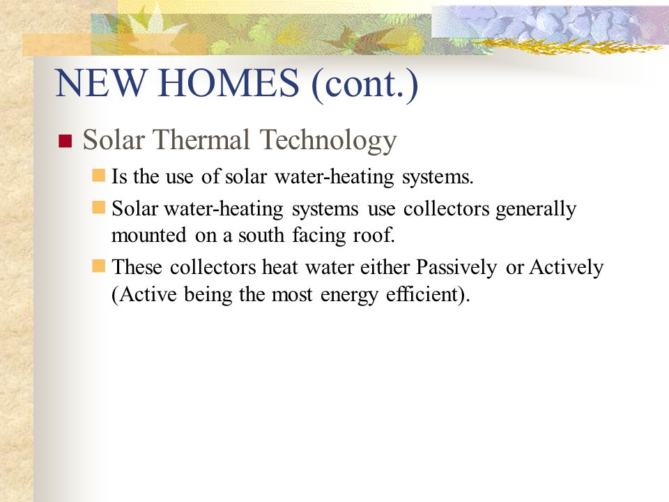 NEW HOMES (cont.) Solar Thermal Technology Is the use of solar water-heating systems.