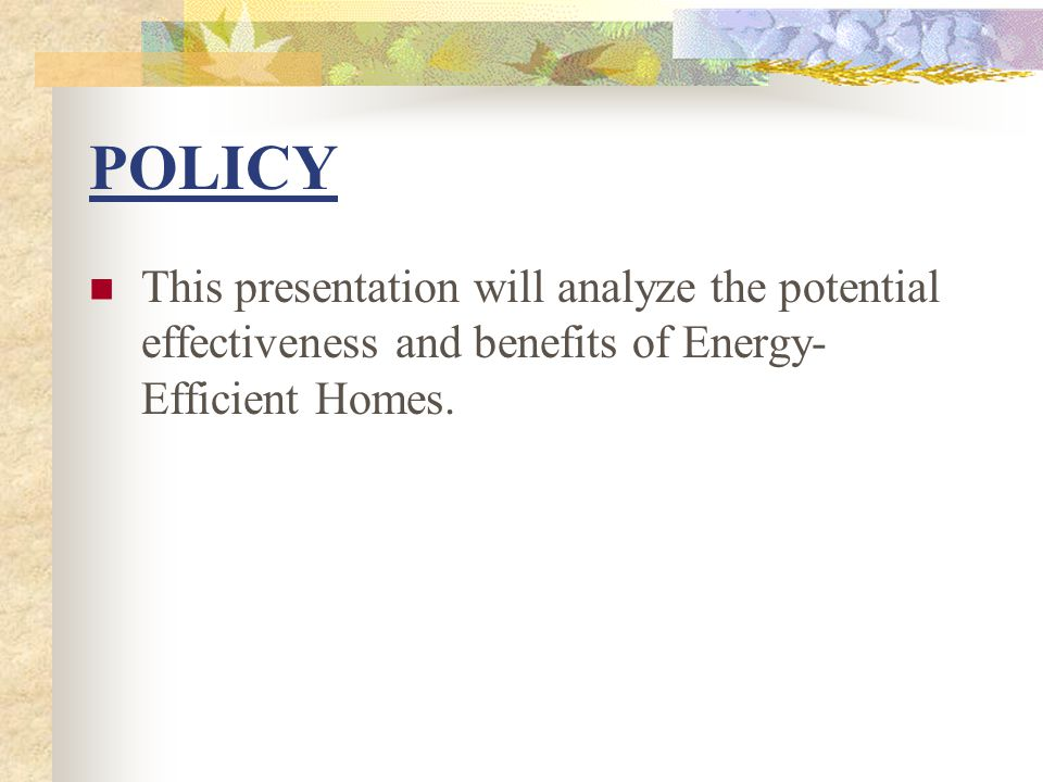 POLICY This presentation will analyze the potential effectiveness and benefits of Energy- Efficient Homes.