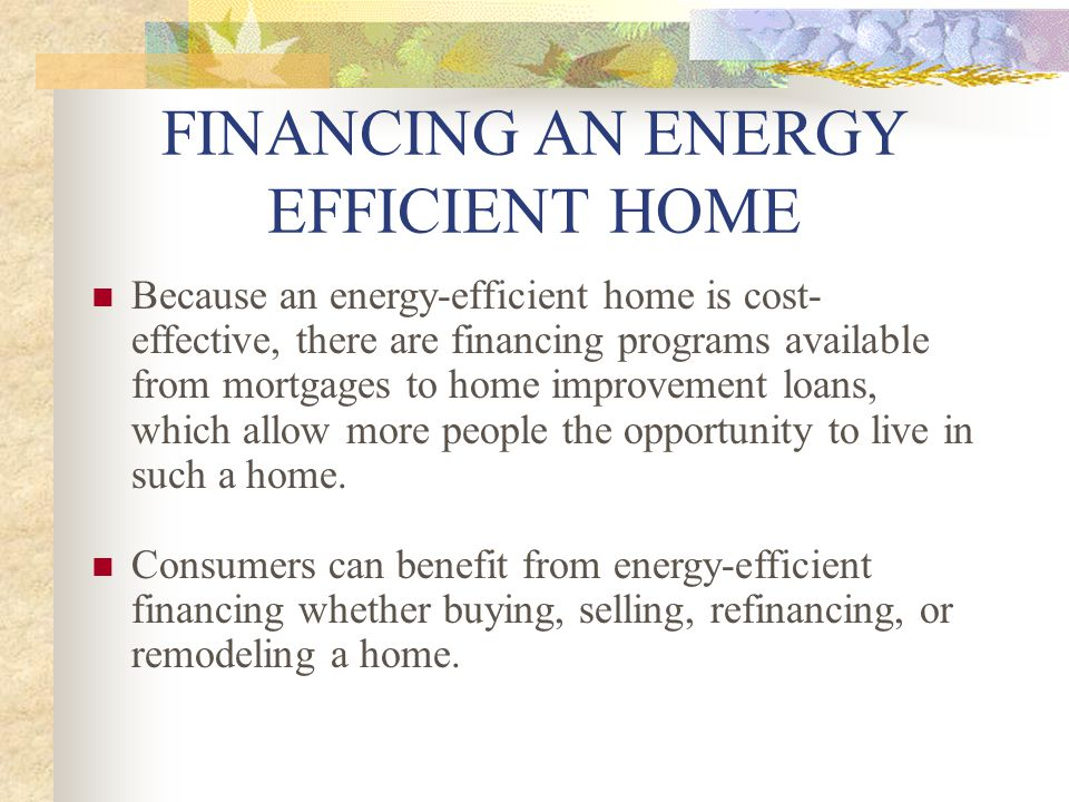 Because an energy-efficient home is cost- effective, there are financing programs available from mortgages to home improvement loans, which allow more people the opportunity to live in such a home.