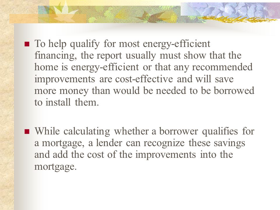 To help qualify for most energy-efficient financing, the report usually must show that the home is energy-efficient or that any recommended improvemen