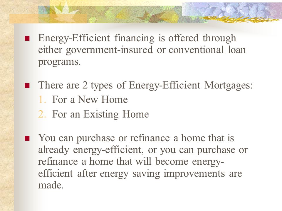 Energy-Efficient financing is offered through either government-insured or conventional loan programs. There are 2 types of Energy-Efficient Mortgages