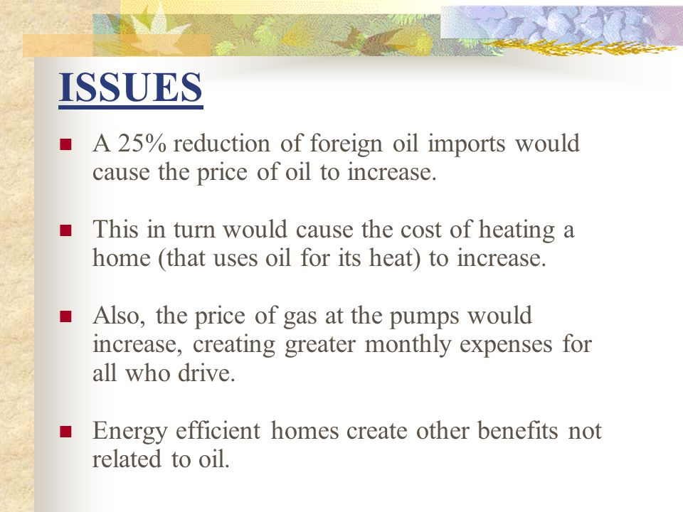 ISSUES A 25% reduction of foreign oil imports would cause the price of oil to increase. This in turn would cause the cost of heating a home (that uses
