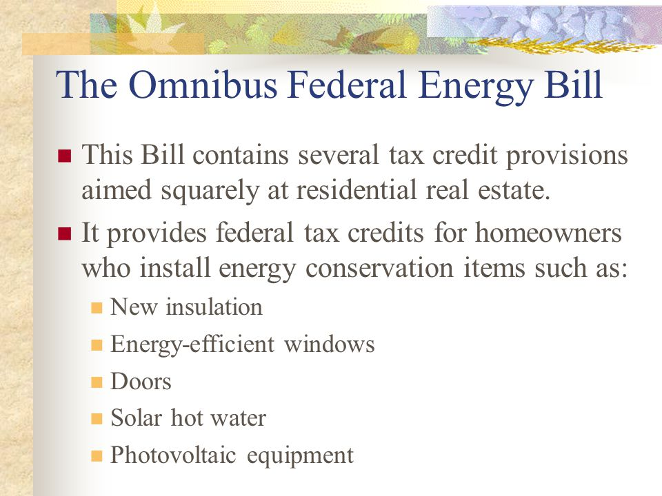 The Omnibus Federal Energy Bill This Bill contains several tax credit provisions aimed squarely at residential real estate. It provides federal tax cr