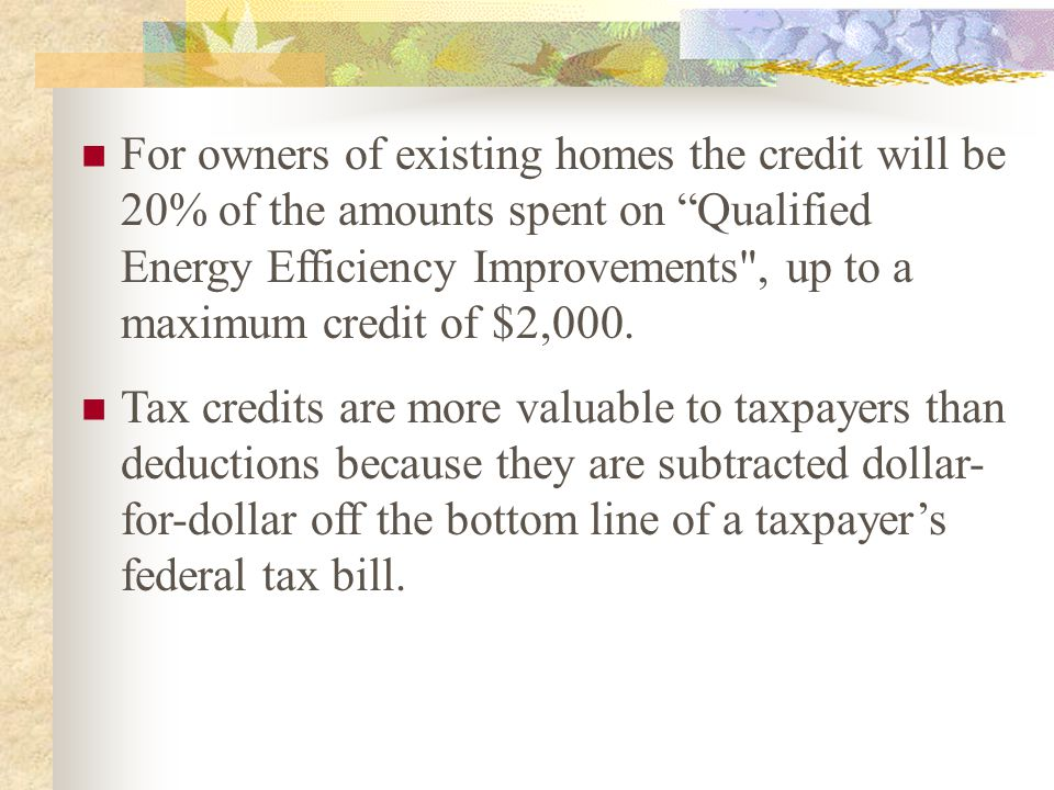 For owners of existing homes the credit will be 20% of the amounts spent on Qualified Energy Efficiency Improvements , up to a maximum credit of $2,000.