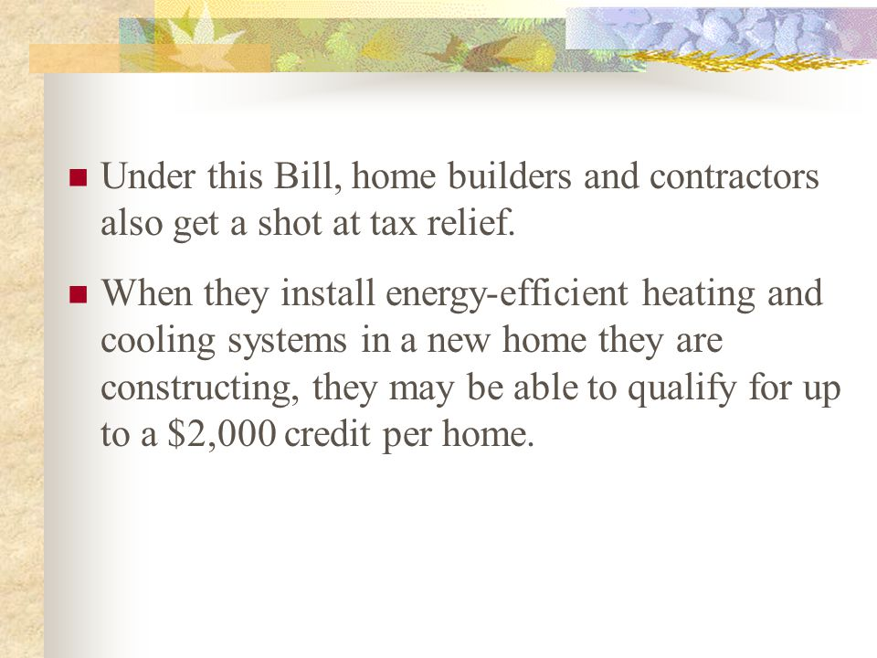 Under this Bill, home builders and contractors also get a shot at tax relief. When they install energy-efficient heating and cooling systems in a new