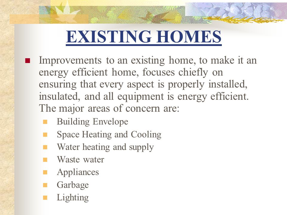 Improvements to an existing home, to make it an energy efficient home, focuses chiefly on ensuring that every aspect is properly installed, insulated, and all equipment is energy efficient.