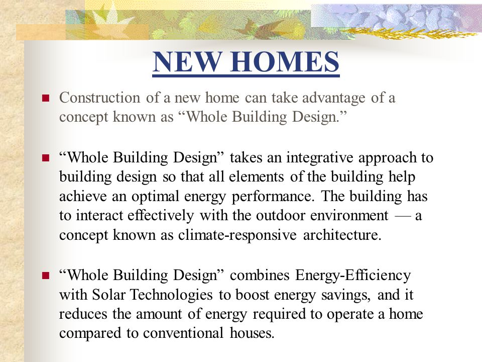 NEW HOMES (CONT.) The Energy Efficiency aspect of Whole Building Design is concerned with the same areas as mentioned with Existing Homes.