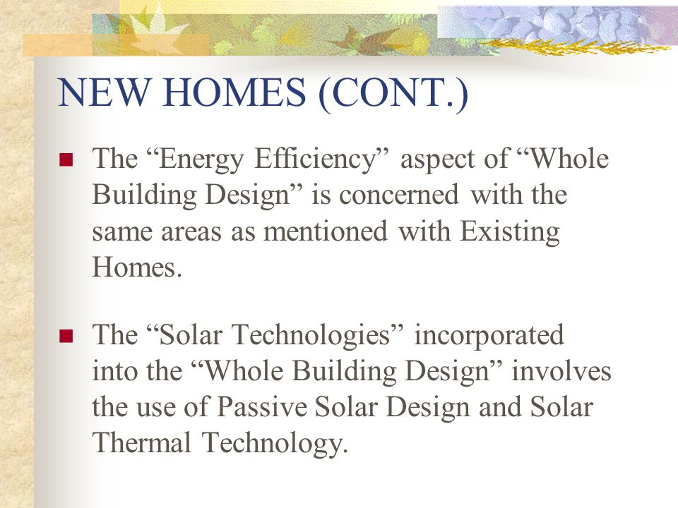 NEW HOMES (CONT.) The Energy Efficiency aspect of Whole Building Design is concerned with the same areas as mentioned with Existing Homes. The Solar T