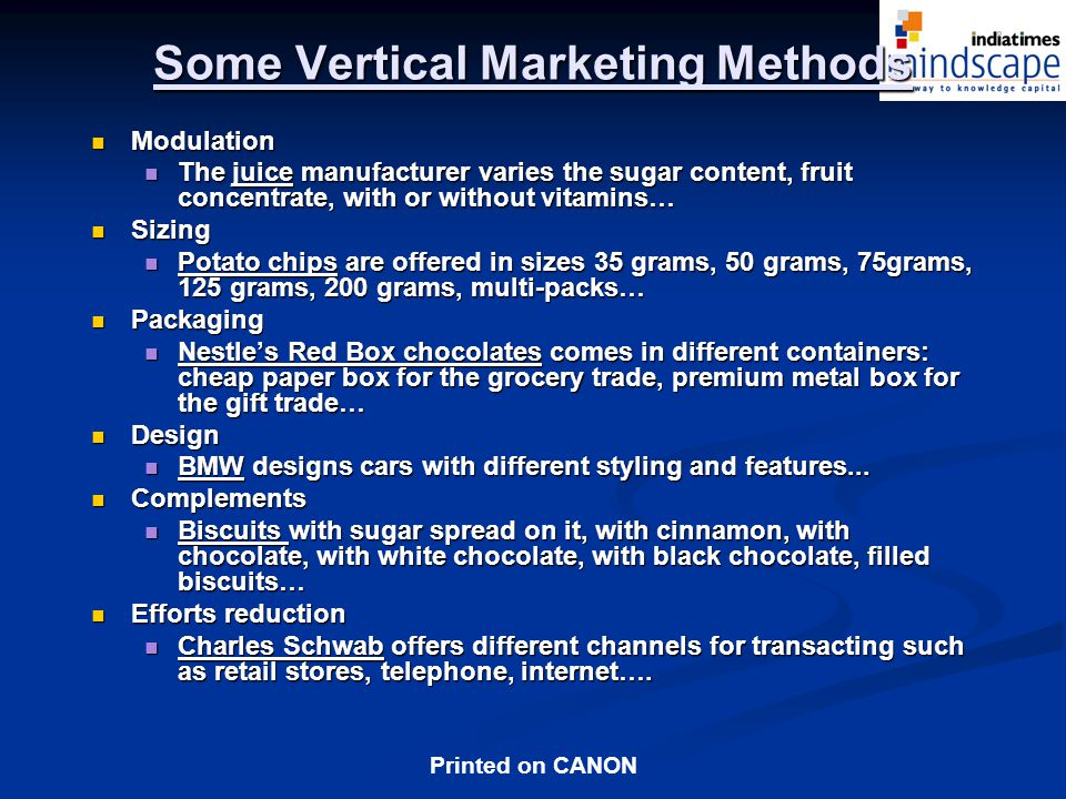 Printed on CANON Some Vertical Marketing Methods Modulation Modulation The juice manufacturer varies the sugar content, fruit concentrate, with or without vitamins… The juice manufacturer varies the sugar content, fruit concentrate, with or without vitamins… Sizing Sizing Potato chips are offered in sizes 35 grams, 50 grams, 75grams, 125 grams, 200 grams, multi-packs… Potato chips are offered in sizes 35 grams, 50 grams, 75grams, 125 grams, 200 grams, multi-packs… Packaging Packaging Nestles Red Box chocolates comes in different containers: cheap paper box for the grocery trade, premium metal box for the gift trade… Nestles Red Box chocolates comes in different containers: cheap paper box for the grocery trade, premium metal box for the gift trade… Design Design BMW designs cars with different styling and features...