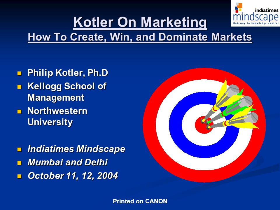 Printed on CANON Kotler On Marketing How To Create, Win, and Dominate Markets Philip Kotler, Ph.D Philip Kotler, Ph.D Kellogg School of Management Kellogg School of Management Northwestern University Northwestern University Indiatimes Mindscape Indiatimes Mindscape Mumbai and Delhi Mumbai and Delhi October 11, 12, 2004 October 11, 12, 2004