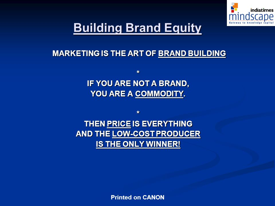 Printed on CANON MARKETING IS THE ART OF BRAND BUILDING MARKETING IS THE ART OF BRAND BUILDING* IF YOU ARE NOT A BRAND, YOU ARE A COMMODITY.
