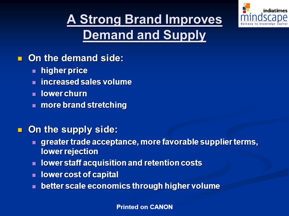 Printed on CANON A Strong Brand Improves Demand and Supply On the demand side: On the demand side: higher price higher price increased sales volume increased sales volume lower churn lower churn more brand stretching more brand stretching On the supply side: On the supply side: greater trade acceptance, more favorable supplier terms, lower rejection greater trade acceptance, more favorable supplier terms, lower rejection lower staff acquisition and retention costs lower staff acquisition and retention costs lower cost of capital lower cost of capital better scale economics through higher volume better scale economics through higher volume