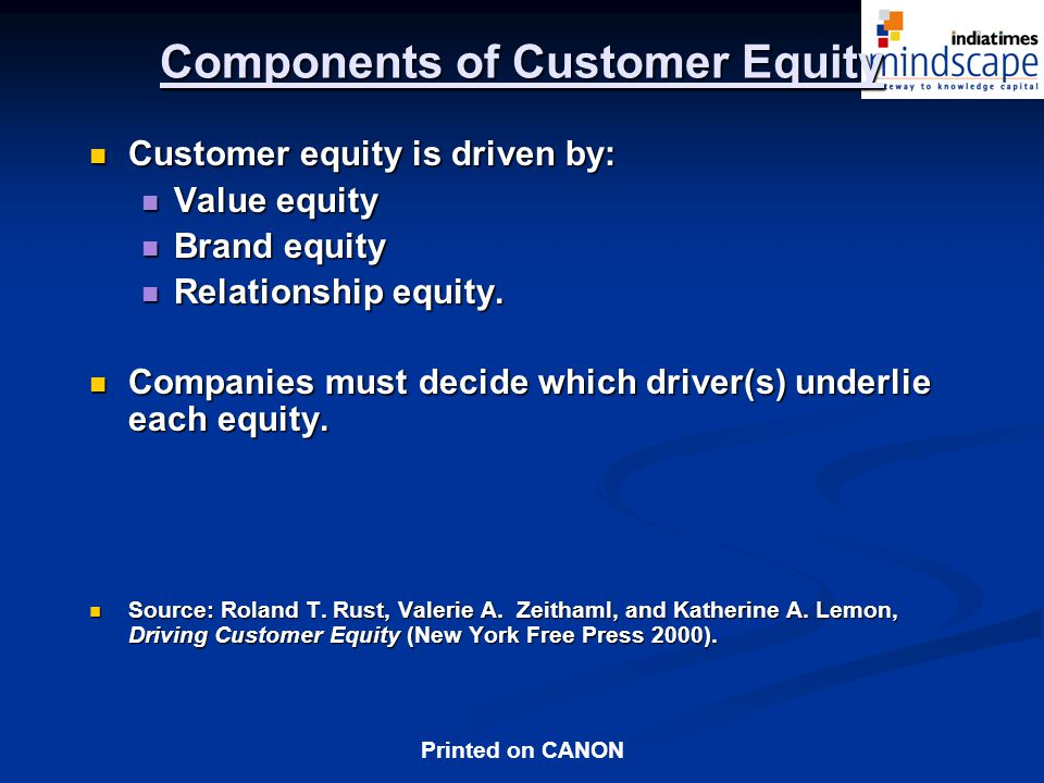 Printed on CANON Components of Customer Equity Customer equity is driven by: Customer equity is driven by: Value equity Value equity Brand equity Brand equity Relationship equity.