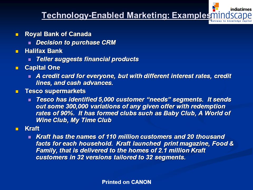 Printed on CANON Technology-Enabled Marketing: Examples Royal Bank of Canada Royal Bank of Canada Decision to purchase CRM Decision to purchase CRM Halifax Bank Halifax Bank Teller suggests financial products Teller suggests financial products Capital One Capital One A credit card for everyone, but with different interest rates, credit lines, and cash advances.