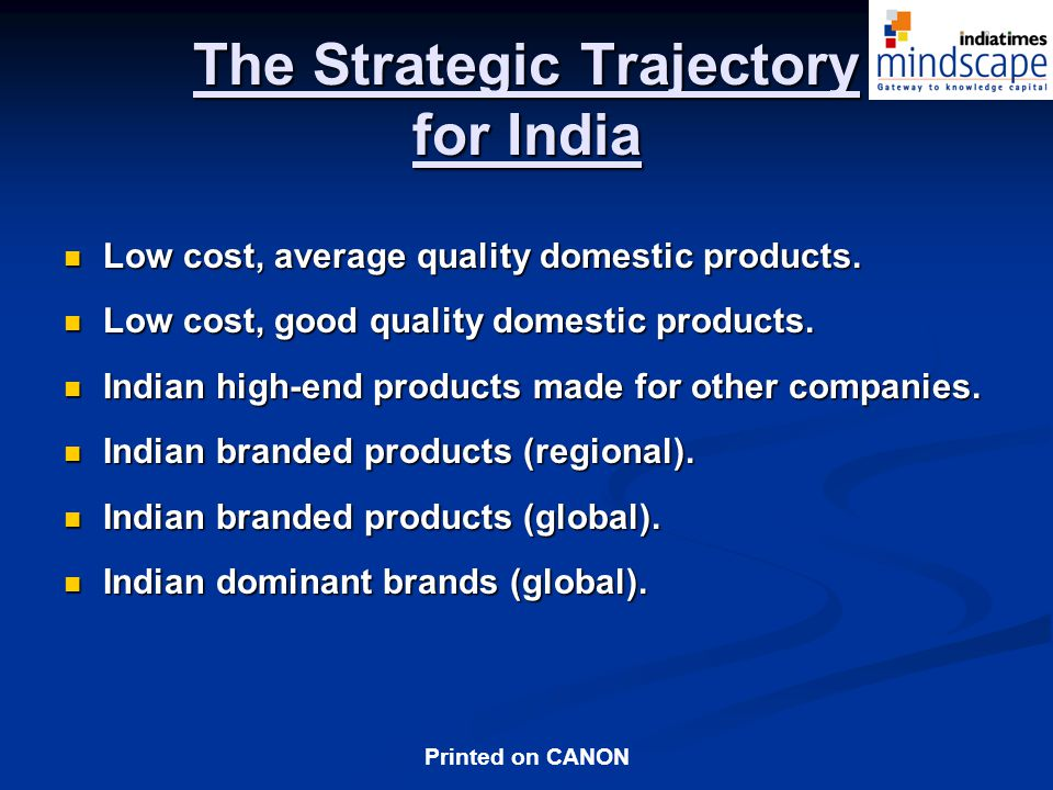 Printed on CANON The Strategic Trajectory for India Low cost, average quality domestic products.