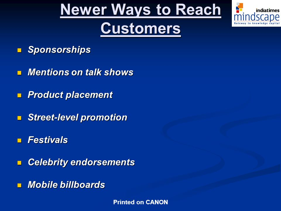 Printed on CANON Newer Ways to Reach Customers Sponsorships Sponsorships Mentions on talk shows Mentions on talk shows Product placement Product placement Street-level promotion Street-level promotion Festivals Festivals Celebrity endorsements Celebrity endorsements Mobile billboards Mobile billboards