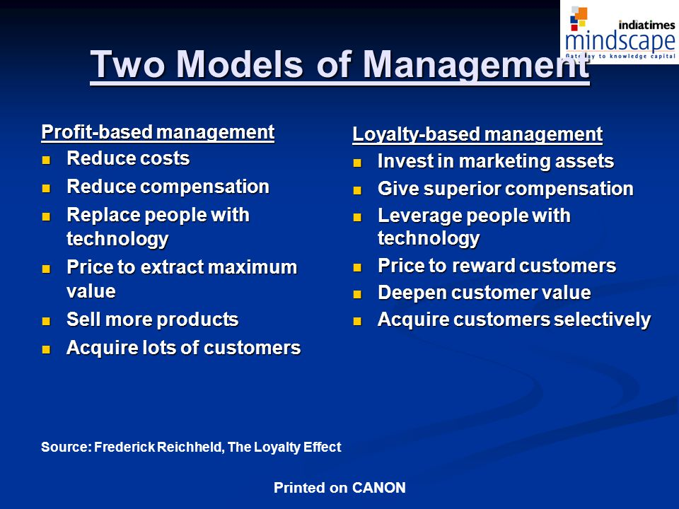 Printed on CANON Two Models of Management Profit-based management Reduce costs Reduce costs Reduce compensation Reduce compensation Replace people with technology Replace people with technology Price to extract maximum value Price to extract maximum value Sell more products Sell more products Acquire lots of customers Acquire lots of customers Loyalty-based management Invest in marketing assets Give superior compensation Leverage people with technology Price to reward customers Deepen customer value Acquire customers selectively Source: Frederick Reichheld, The Loyalty Effect
