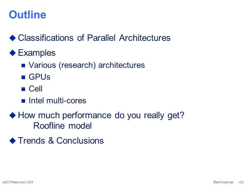 ASCI Winterschool 2010Henk Corporaal(10) Outline Classifications of Parallel Architectures Examples Various (research) architectures GPUs Cell Intel multi-cores How much performance do you really get.
