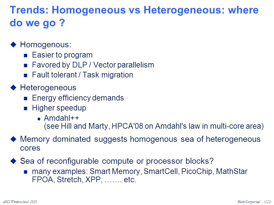 ASCI Winterschool 2010Henk Corporaal(121) Trends: Homogeneous vs Heterogeneous: where do we go .