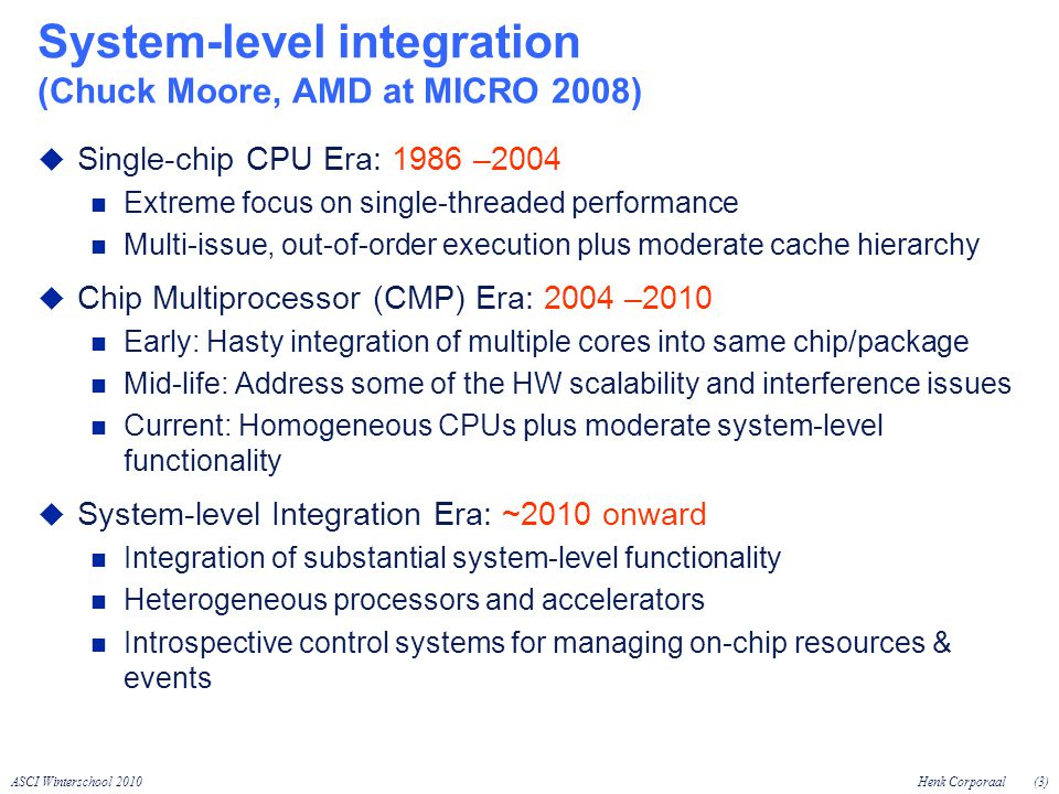 ASCI Winterschool 2010Henk Corporaal(3) System-level integration (Chuck Moore, AMD at MICRO 2008) Single-chip CPU Era: 1986 –2004 Extreme focus on single-threaded performance Multi-issue, out-of-order execution plus moderate cache hierarchy Chip Multiprocessor (CMP) Era: 2004 –2010 Early: Hasty integration of multiple cores into same chip/package Mid-life: Address some of the HW scalability and interference issues Current: Homogeneous CPUs plus moderate system-level functionality System-level Integration Era: ~2010 onward Integration of substantial system-level functionality Heterogeneous processors and accelerators Introspective control systems for managing on-chip resources & events