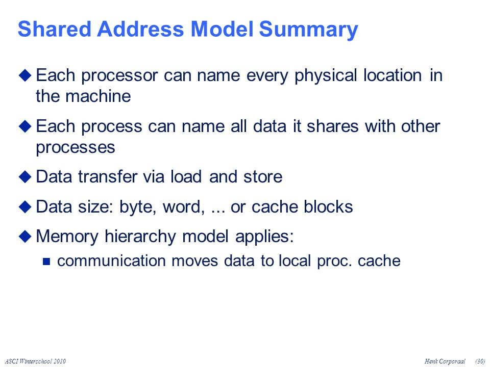 ASCI Winterschool 2010Henk Corporaal(30) Shared Address Model Summary Each processor can name every physical location in the machine Each process can name all data it shares with other processes Data transfer via load and store Data size: byte, word,...