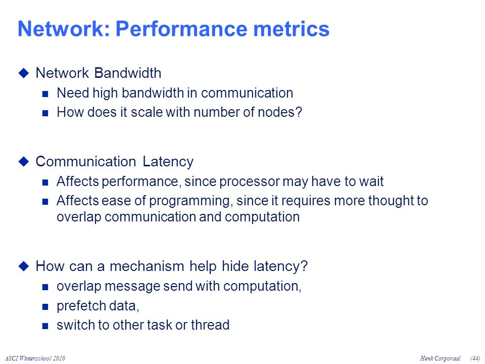ASCI Winterschool 2010Henk Corporaal(44) Network: Performance metrics Network Bandwidth Need high bandwidth in communication How does it scale with number of nodes.