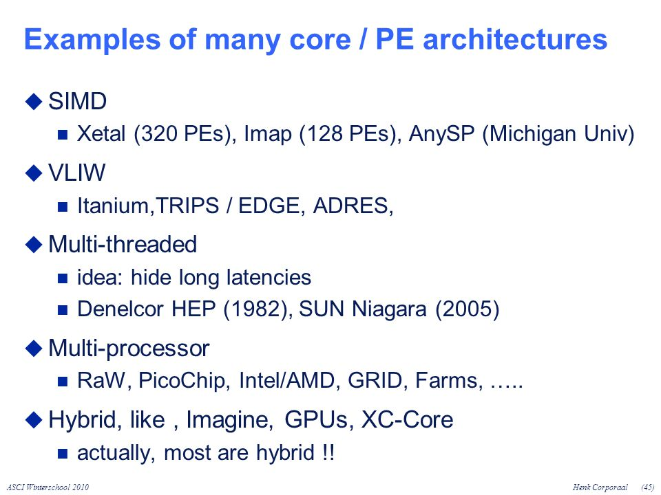 ASCI Winterschool 2010Henk Corporaal(45) Examples of many core / PE architectures SIMD Xetal (320 PEs), Imap (128 PEs), AnySP (Michigan Univ) VLIW Itanium,TRIPS / EDGE, ADRES, Multi-threaded idea: hide long latencies Denelcor HEP (1982), SUN Niagara (2005) Multi-processor RaW, PicoChip, Intel/AMD, GRID, Farms, …..