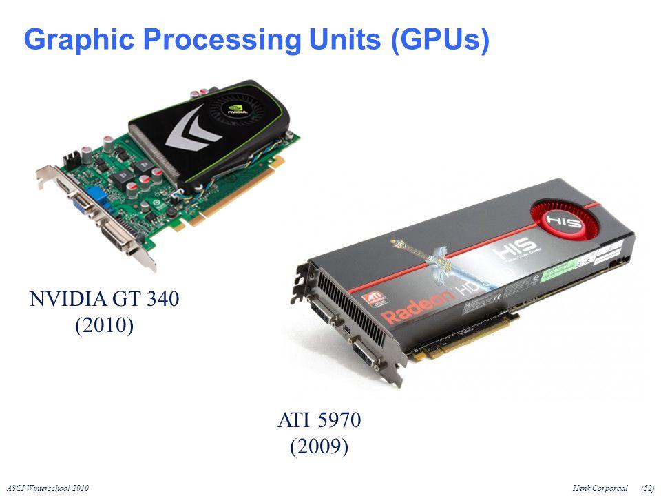 ASCI Winterschool 2010Henk Corporaal(52) Graphic Processing Units (GPUs) NVIDIA GT 340 (2010) ATI 5970 (2009)