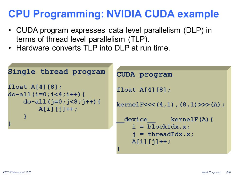 ASCI Winterschool 2010Henk Corporaal(80) CPU Programming: NVIDIA CUDA example Single thread program float A[4][8]; do-all(i=0;i<4;i++){ do-all(j=0;j<8;j++){ A[i][j]++; } CUDA program float A[4][8]; kernelF >>(A); __device__ kernelF(A){ i = blockIdx.x; j = threadIdx.x; A[i][j]++; } CUDA program expresses data level parallelism (DLP) in terms of thread level parallelism (TLP).