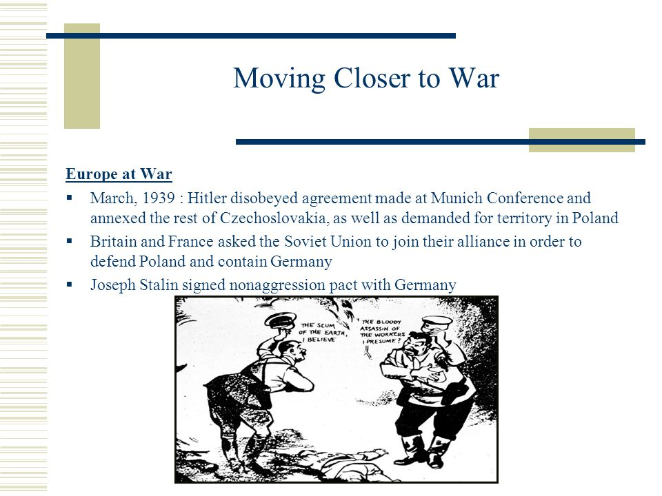 Moving Closer to War Europe at War March, 1939 : Hitler disobeyed agreement made at Munich Conference and annexed the rest of Czechoslovakia, as well