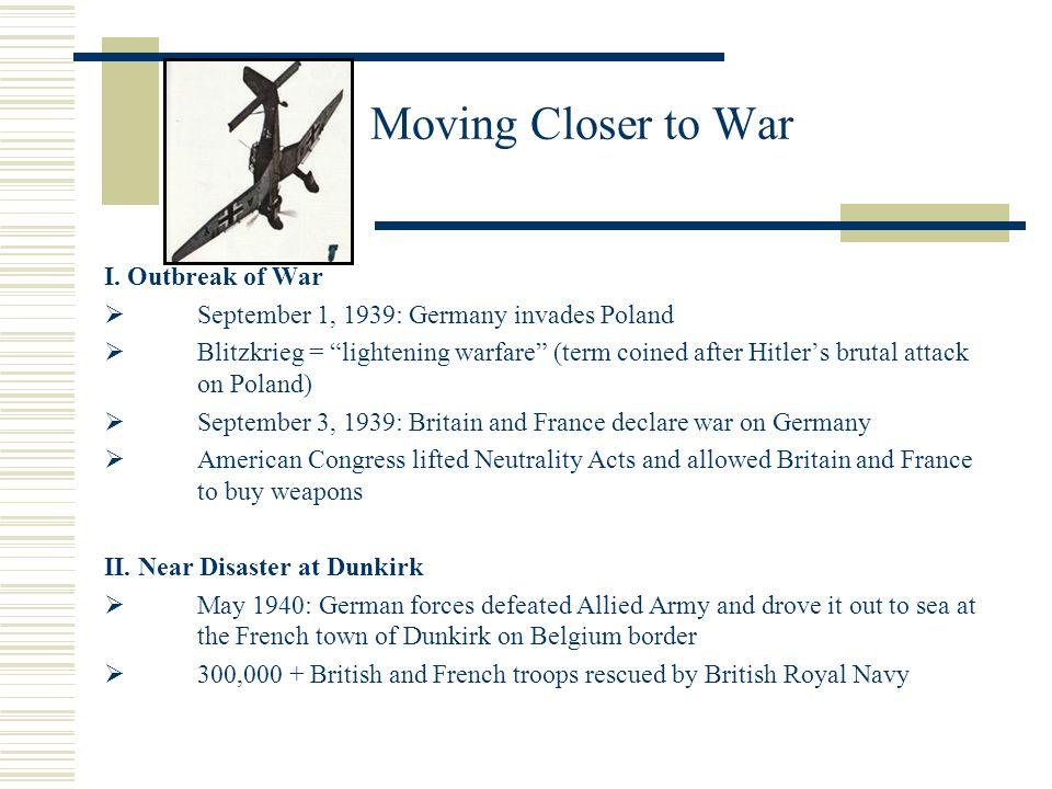 Moving Closer to War I. Outbreak of War September 1, 1939: Germany invades Poland Blitzkrieg = lightening warfare (term coined after Hitlers brutal at