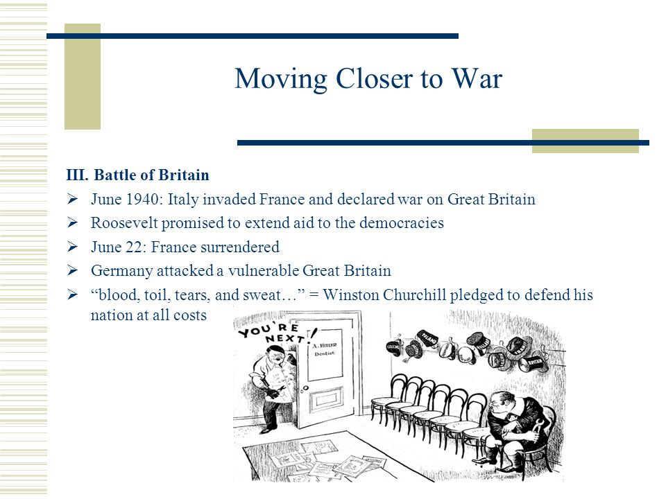 Moving Closer to War III. Battle of Britain June 1940: Italy invaded France and declared war on Great Britain Roosevelt promised to extend aid to the