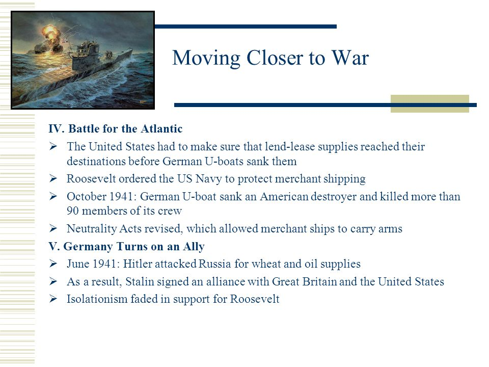Moving Closer to War IV. Battle for the Atlantic The United States had to make sure that lend-lease supplies reached their destinations before German