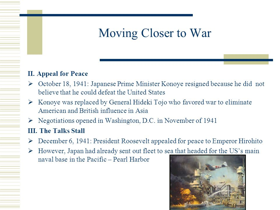Moving Closer to War II. Appeal for Peace October 18, 1941: Japanese Prime Minister Konoye resigned because he did not believe that he could defeat th
