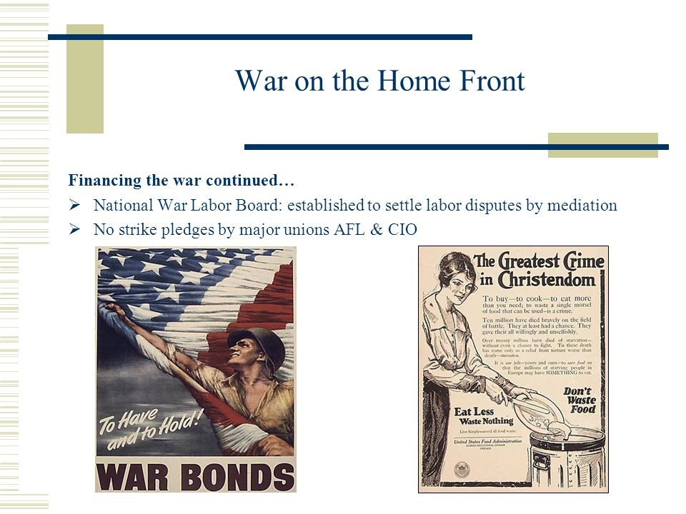 War on the Home Front Financing the war continued… National War Labor Board: established to settle labor disputes by mediation No strike pledges by ma