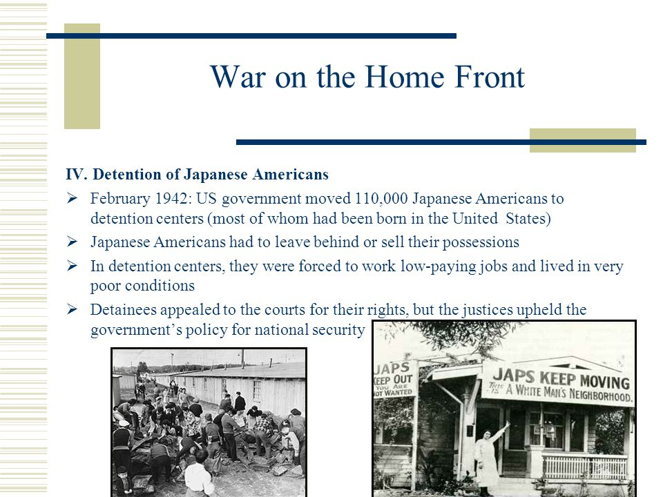 War on the Home Front IV. Detention of Japanese Americans February 1942: US government moved 110,000 Japanese Americans to detention centers (most of