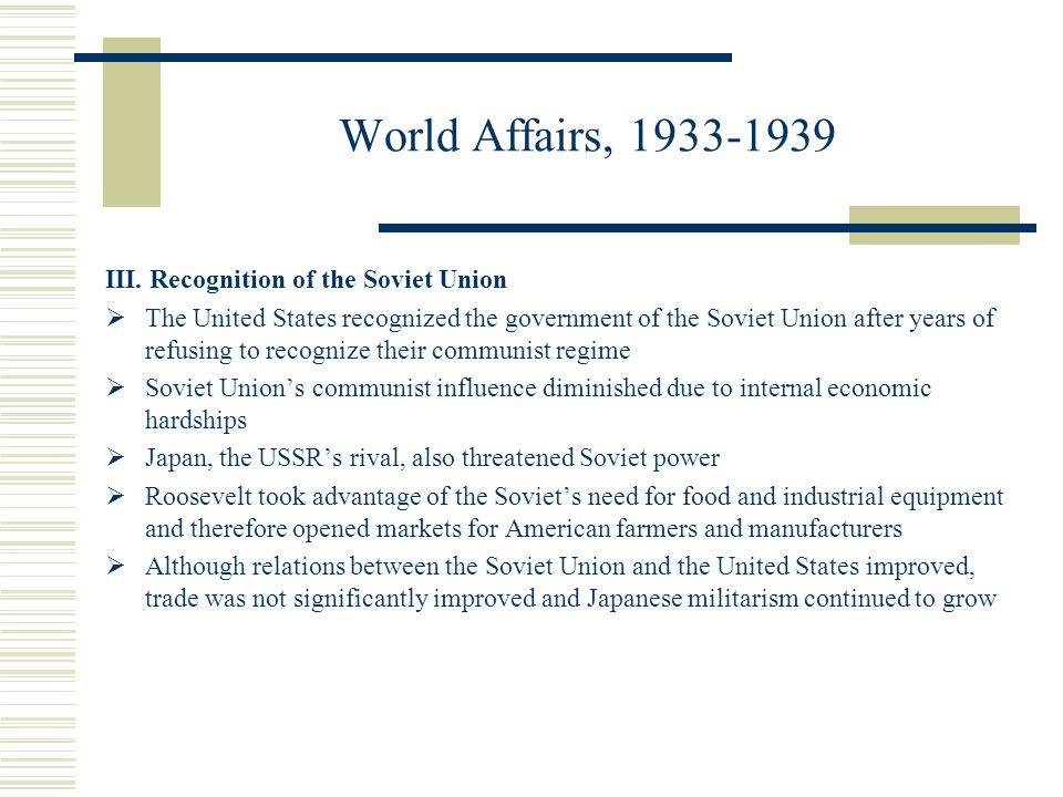 World Affairs, 1933-1939 III. Recognition of the Soviet Union The United States recognized the government of the Soviet Union after years of refusing