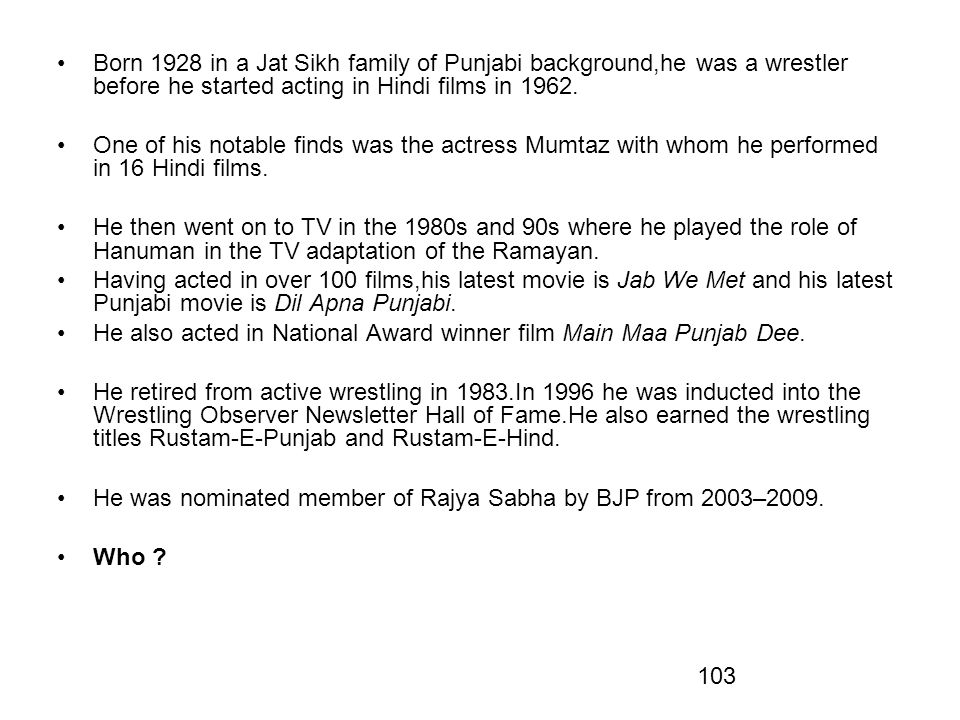 103 Born 1928 in a Jat Sikh family of Punjabi background,he was a wrestler before he started acting in Hindi films in 1962.