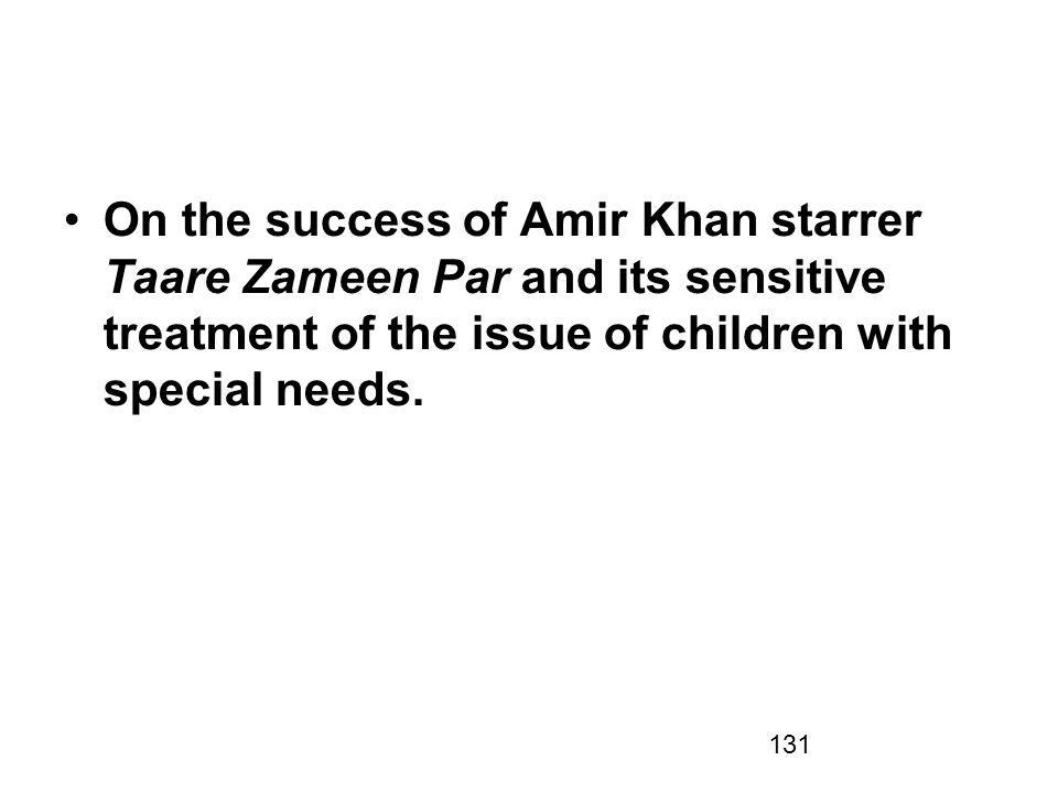 131 On the success of Amir Khan starrer Taare Zameen Par and its sensitive treatment of the issue of children with special needs.