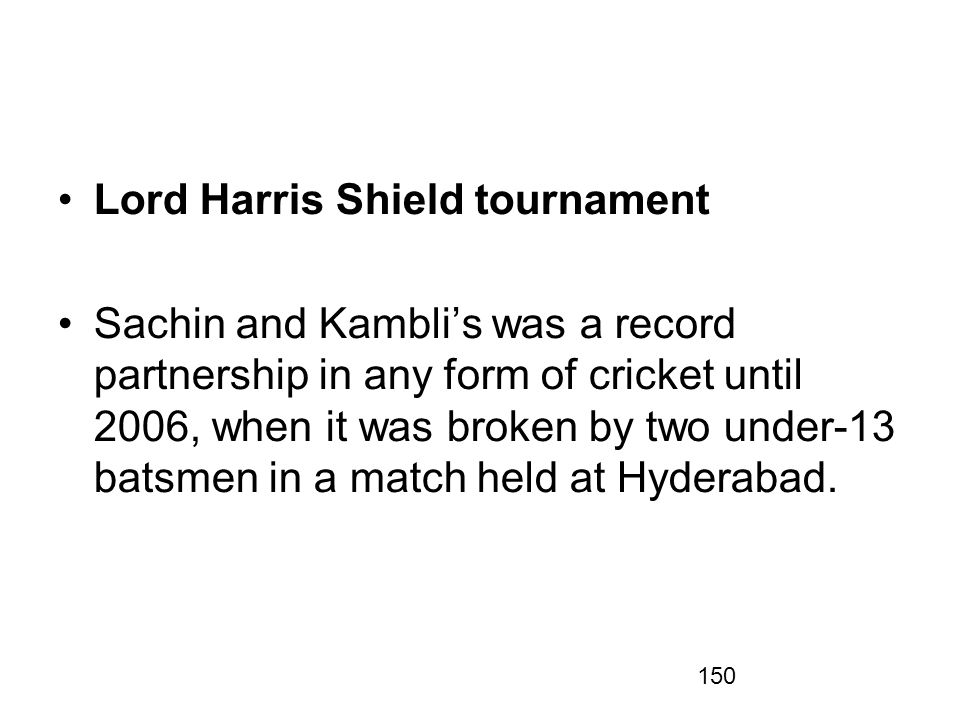150 Lord Harris Shield tournament Sachin and Kamblis was a record partnership in any form of cricket until 2006, when it was broken by two under-13 batsmen in a match held at Hyderabad.