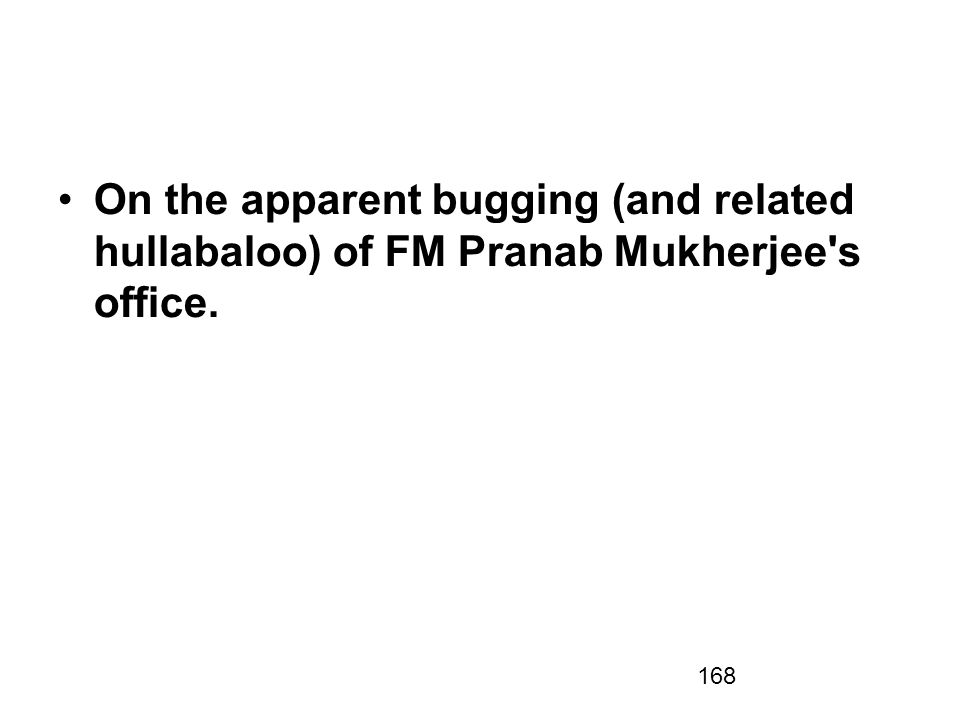 168 On the apparent bugging (and related hullabaloo) of FM Pranab Mukherjee s office.