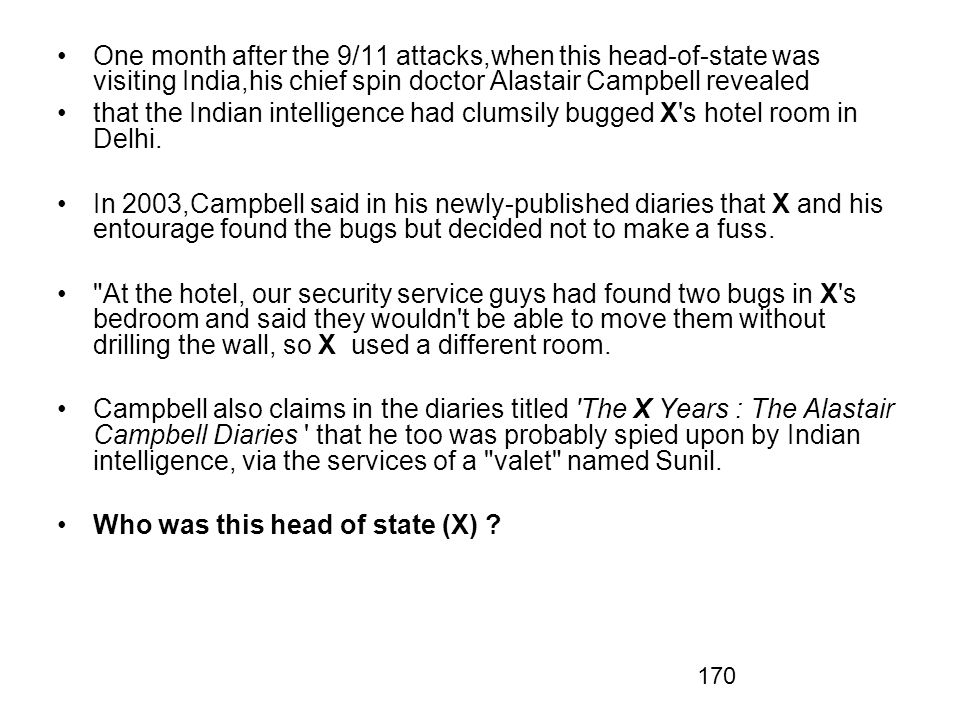 170 One month after the 9/11 attacks,when this head-of-state was visiting India,his chief spin doctor Alastair Campbell revealed that the Indian intelligence had clumsily bugged X s hotel room in Delhi.