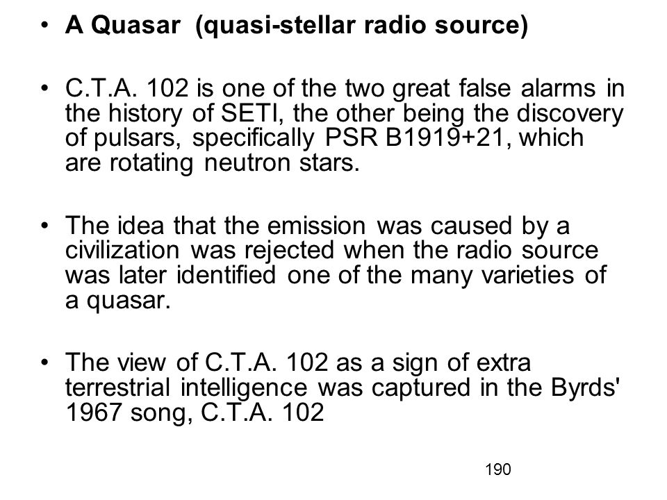 190 A Quasar (quasi-stellar radio source) C.T.A. 102 is one of the two great false alarms in the history of SETI, the other being the discovery of pul