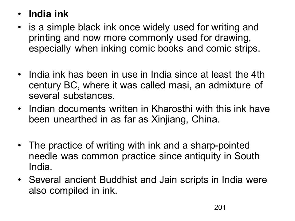 201 India ink is a simple black ink once widely used for writing and printing and now more commonly used for drawing, especially when inking comic books and comic strips.