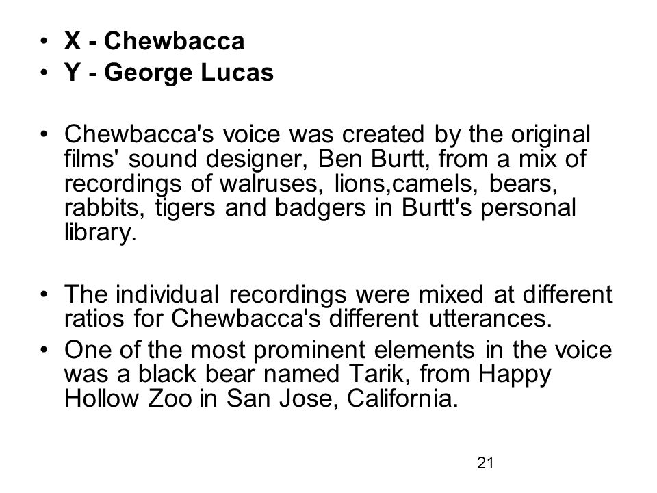 21 X - Chewbacca Y - George Lucas Chewbacca s voice was created by the original films sound designer, Ben Burtt, from a mix of recordings of walruses, lions,camels, bears, rabbits, tigers and badgers in Burtt s personal library.