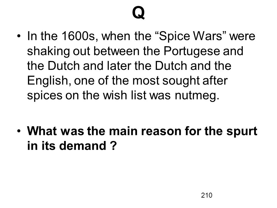 210 In the 1600s, when the Spice Wars were shaking out between the Portugese and the Dutch and later the Dutch and the English, one of the most sought after spices on the wish list was nutmeg.
